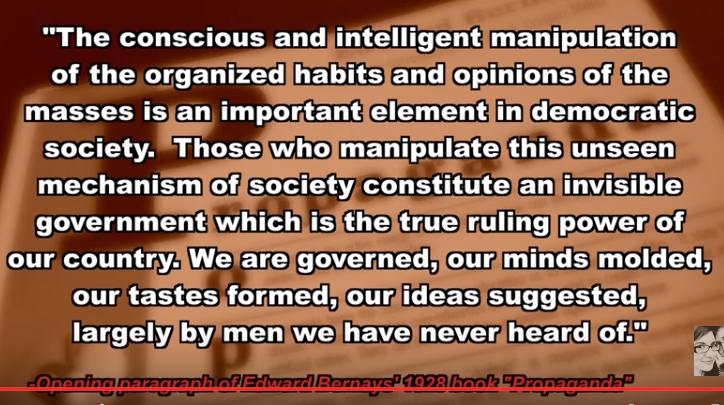 """""""La manipulación consciente e inteligente de los hábitos y opiniones organizadas de las masas es un elemento importante en una democracia. Aquéllos que manipulan el mecanismo no visto de la sociedad constituyen un gobierno invisible que es el verdadero poder director de nuestro país. Somos gobernados, nuestras mentes son modeladas, nuestras ideas sugeridas, en gran medida por hombres de los que nunca hemos oído"""", el país de él, el de nosotros, el del al lado y parece que todos los del mundo, hoy en día. La frase es de Eddie Bernays, padre de las Relaciones Públicas contemporáneas, en su libro Propaganda"""